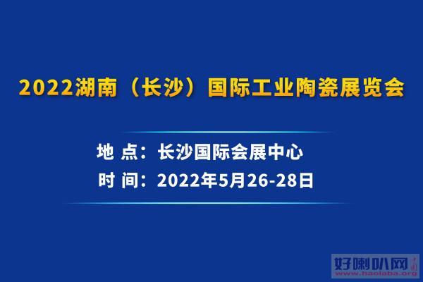 2022湖南(长沙)国际工业陶瓷展览会 2022陶瓷展